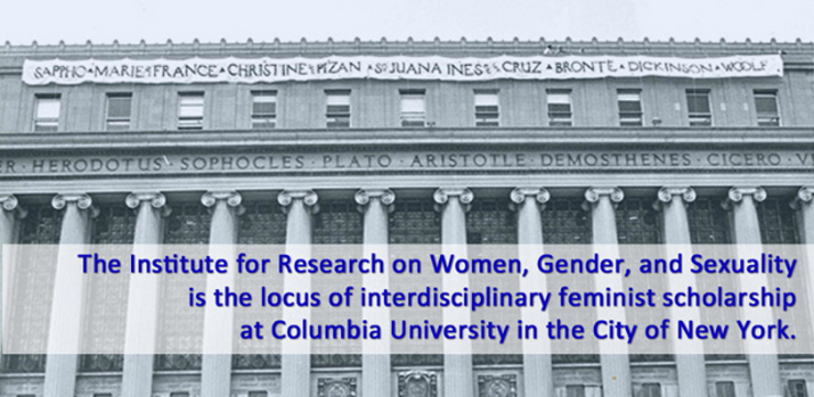 The Institute for Research on Women and Gender is the locus of interdisciplinary feminst scholarship at Columbia University in the City of New York.